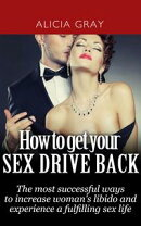 How to Get Your Sex Drive Back- the Most Successful Ways to Increase Woman's Libido and Experience a Fulfill…