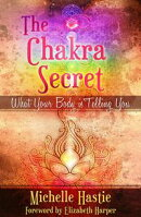 The Chakra Secret: What Your Body Is Telling You, a min-e-book™