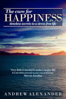 The Cure for Happiness: Timeless Secrets to a Stress Free Life