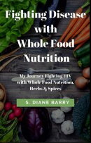 Fighting Disease with Whole Food Nutrition: My Journey Fighting HIV with Whole Food Nutrition, Herbs and Spices