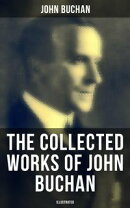 The Collected Works of John Buchan: Spy Classics, Thrillers, Adventure Novels & Short Stories (Illustrated)