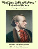 Richard Wagner His Life and His Dramas: A Biographical Study of the Man and an Explanation of His Work