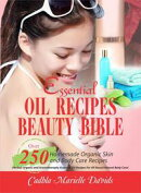 Essential Oil Recipes Beauty Bible: Over 250 Homemade Organic Skin And Body Care Recipes (Herbal, Organic and Aromatherapy Essential Oil Recipes For All-Round Natural Body Care)