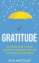 Gratitude: Discover How To Gain Emotional Freedom Through The Power Of Gratitude
