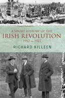 A Short History of the Irish Revolution, 1912 to 1927: From the Ulster Crisis to the formation of the Irish …