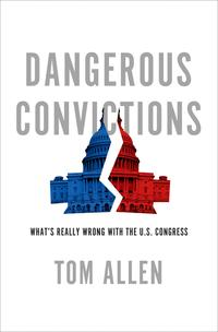DangerousConvictionsWhat'sReallyWrongwiththeU.S.Congress