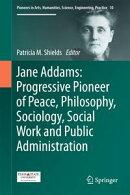 Jane Addams: Progressive Pioneer of Peace, Philosophy, Sociology, Social Work and Public Administration