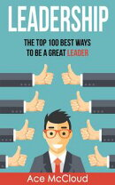 Leadership: The Top 100 Best Ways To Be A Great Leader