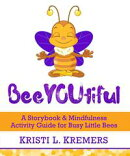 BeeYOUtiful: A Storybook & Mindfulness Activity Guide for Busy Little Bees