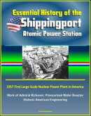 Essential History of the Shippingport Atomic Power Station: 1957 First Large-Scale Nuclear Power Plant in Am…