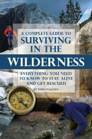 A Complete Guide to Surviving In the Wilderness: Everything You Need to Know to Stay Alive and Get Resuced