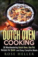Dutch Oven Cooking: 30 Mouthwatering Dutch Oven, One Pot Recipes for Quick and Easy Campfire Meals