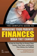 The Complete Guide to Managing Your Parents' Finances When They Cannot: A Step-by-Step Plan to Protect Their Assets, Limit Taxes, and Ensure Their Wishes Are Fulfilled
