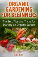 Organic Gardening for Beginners: The Best Tips and Tricks for Starting an Organic Garden