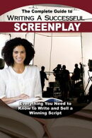 The Complete Guide to Writing a Successful Screenplay: Everything You Need to Know to Write and Sell a Winning Script