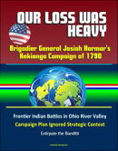 Our Loss Was Heavy: Brigadier General Josiah Harmar's Kekionga Campaign of 1790 ? Frontier Indian Battles in Ohio River Valley, Campaign Plan Ignored Strategic Context, Extirpate the Banditti