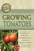 The Complete Guide to Growing Tomatoes: A Complete Step-by-Step Guide Including Heirloom Tomatoes