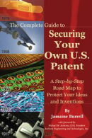 The Complete Guide to Securing Your Own U.S. Patent: A Step-by-Step Road Map to Protect Your Ideas and Inventions