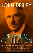 JOHN DEWEY Premium Collection ? 40+ Books in One Single Volume: Works on Psychology, Education, Philosophy …
