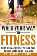 Walk Your Way to Fitness: Scientifically Proven Ways to Your Fitness Goals by Just Walking
