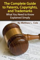 The Complete Guide to Patents, Copyrights, and Trademarks: What You Need to Know Explained Simply