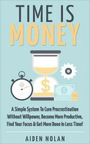 Time Is Money: A Simple System To Cure Procrastination Without Willpower, Become More Productive, Find Your …