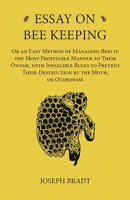 Essay on Bee Keeping - Or an Easy Method of Managing Bees in the Most Profitable Manner to Their Owner, with Infallible Rules to Prevent Their Destruction by the Moth, or Otherwise