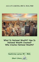 What Is National Wealth? How Is National Wealth Created? Who Creates National Wealth?