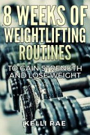 8 Weeks of Weightlifting Routines: To Gain Strength and Lose Weight