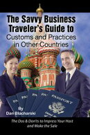 The Savvy Business Traveler's Guide to Customs and Practices in Other Countries: The Dos & Don'ts to Impress Your Host and Make the Sale