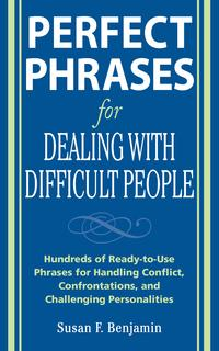 PerfectPhrasesforDealingwithDifficultPeople:HundredsofReady-to-UsePhrasesforHandlingConflict,ConfrontationsandChallengingPersonalities