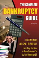 The Complete Bankruptcy Guide for Consumers and Small Businesses: Everything You Need to Know Explained So You Can Understand It