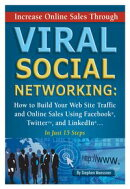 Increase Online Sales Through Viral Social Networking: How to Building Your Web Site Traffic and Online Sales Using Facebook, Twitter, and LinkedIn In Just 15 Steps