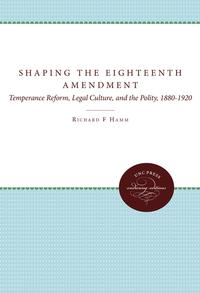 ShapingtheEighteenthAmendmentTemperanceReform,LegalCulture,andthePolity,1880-1920