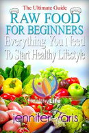 Raw Food for Beginners: Everything You Need To Start Healthy Lifestyle (The Ultimate Guide)