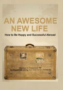 An Awesome New Life that Makes You Happier Healthier and More Successful: An Exciting Survival & Happiness Kit for Expatriate Living and Relocation Overseas