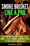 Smoke Brisket Like a Pro : Secrets and Tips for a Real Texan BBQ, 5 Basic Sauces and Rubs Plus 25 Mouthwater…