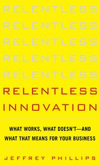 RelentlessInnovation:WhatWorks,WhatDoesn't--AndWhatThatMeansForYourBusiness