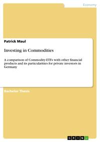 InvestinginCommoditiesAcomparisonofCommodity-ETFswithotherfinancialproductsanditsparticularitiesforprivateinvestorsinGermany
