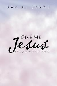 GIVEMEJesusEmbracingtheManWhoistheAuthenticChrist
