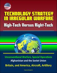 TechnologyStrategyinIrregularWarfare:High-TechVersusRight-Tech-UnconventionalWarfare,SpecialOperations,AfghanistanandtheSovietUnion,Britain,andAmerica,Aircraft,Artillery