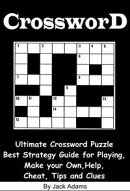 Crossword: An Ultimate Crossword Puzzle Best Strategy Guide for Playing, Make your Own, Help, Cheat, Tips an…