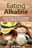 Eating Alkaline: 50 Easy Recipes for Clean and Healthy Eating to Naturally Trim Excess Fat