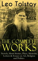 The Complete Works of Leo Tolstoy: Novels, Short Stories, Plays, Memoirs, Letters & Essays on Art, Religion …