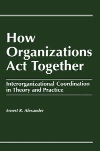 HowOrganizationsActTogetherInterorganizationalCoordinationinTheoryandPractice