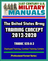 21stCenturyU.S.MilitaryManuals:TheU.S.ArmyTrainingConcept2012-2020,TRADOC525-8-3,DeployedTraining,CombatTrainingCenters(ProfessionalFormatSeries)