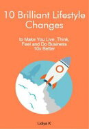 10 Brilliant Lifestyle Changes to Make You Live, Think, Feel and Do Business 10x Better