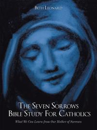 TheSevenSorrowsBibleStudyforCatholicsWhatWeCanLearnfromOurMotherofSorrows