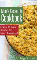 Mom's Casserole Cookbook: Quick & Easy Recipes for Every Occasion!