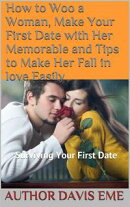 How to Woo a Woman, Make Your First Date with Her Memorable and Tips to Make Her Fall in love Easily (Surviving Your First Date)